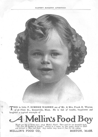 """""""Before Gerber Babies—those healthy infant faces peering at us from Gerber's Baby Food ads—there were Mellin's Babies. This ad at left from an early twentieth-century issue of Harper's shows us F. Sumner Warren of Somerville—an exemplar of the happy, healthy children fed on Mellin's baby food (or so the copywriters wished us to think). The food itself was an additive said to give cow's milk all the nutritional properties of breast milk. In reality, Mellin's Food was nothing more than malt extract. In spite of its nutritional limitations, by the 1890's Mellin's Food was the most popular of the infant foods sold in the United States. This success was due primarily to aggressive marketing—advertisements for Mellin's often included supposed testimonials from parents that Mellin's had brought their children back from the brink of death. But whether the food actually improved children's health or not, being the face of Mellin's often launched a baby on a career in modeling or show business. Humphrey Bogart was a Mellin's Baby. So was Ruth Gordon Jones of Harold and Maude."""""""