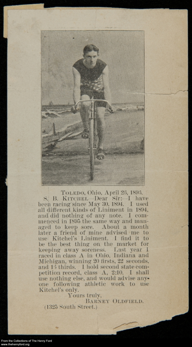 Endorsement for Kitchel's Liniment, Showing Barney Oldfield Riding a Bicycle, 1896.  Automobile racing legend Barney Oldfield began his racing career on two wheels. In 1894, the sixteen-year-old Ohioan entered his first bicycle race -- he finished second. Over the next several years, the young cyclist competed in a number of competitions throughout the country. The budding showman also found time to promote various products, like Kitchel's Liniment.